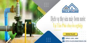 Dịch vụ thợ sửa máy bơm nước tại Tân Phú